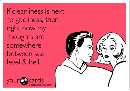 If cleanliness is next  to godliness, then  right now my  thoughts are somewhere between sea  level & hell.