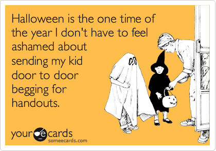 Halloween is the one time of  the year I don't have to feel ashamed about  sending my kid  door to door begging for  handouts.