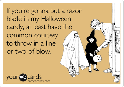 If you're gonna put a razor  blade in my Halloween  candy, at least have the common courtesy  to throw in a line or two of blow.