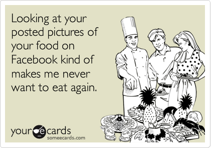 Looking at your posted pictures of your food on Facebook kind of makes me never want to eat again.