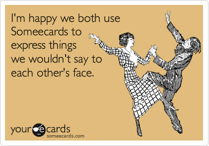 I'm happy we both use Someecards to express things we wouldn't say to each other's face.