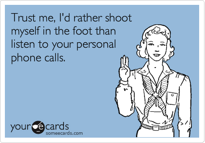 Trust me, I'd rather shoot myself in the foot than listen to your personal phone calls.