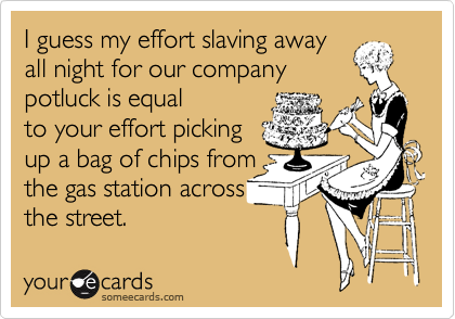 I guess my effort slaving away all night for our company  potluck is equal  to your effort picking up a bag of chips from the gas station across the street.