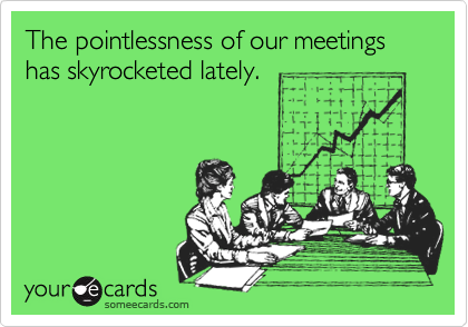 The pointlessness of our meetings has skyrocketed lately.