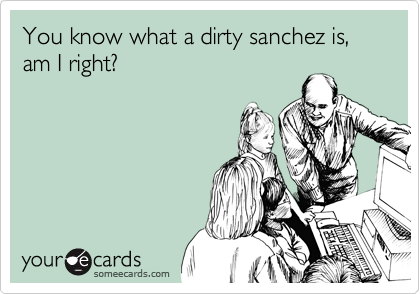 You know what a dirty sanchez is, am I right?