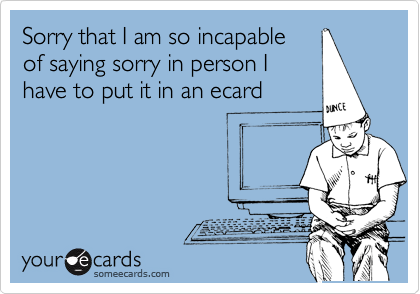 Sorry that I am so incapable  of saying sorry in person I have to put it in an ecard