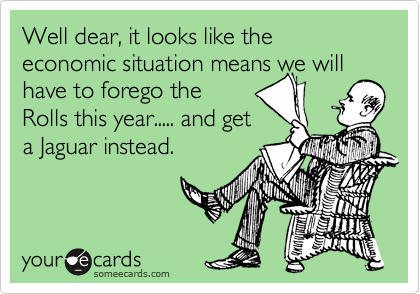 Well dear, it looks like the economic situation means we will have to forego the Rolls this year..... and get a Jaguar instead.