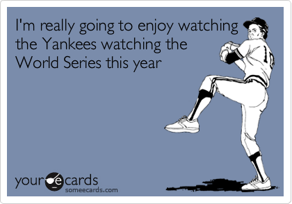 I'm really going to enjoy watching the Yankees watching the World Series this year