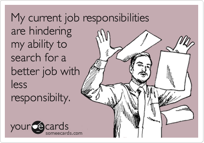 My current job responsibilities are hindering my ability to  search for a better job with less responsibilty.