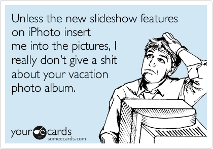 Unless the new slideshow features on iPhoto insert me into the pictures, I  really don't give a shit about your vacation photo album.