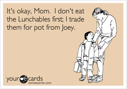 It's okay, Mom.  I don't eat the Lunchables first; I trade them for pot from Joey.