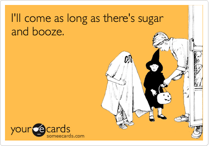 I'll come as long as there's sugar and booze.