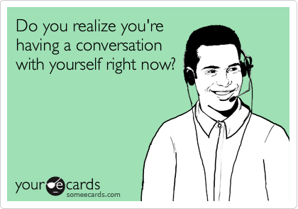 Do you realize you're having a conversation with yourself right now?