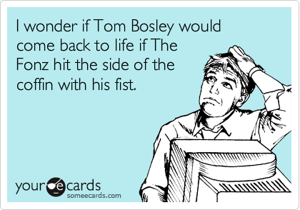 I wonder if Tom Bosley would come back to life if The Fonz hit the side of the coffin with his fist.