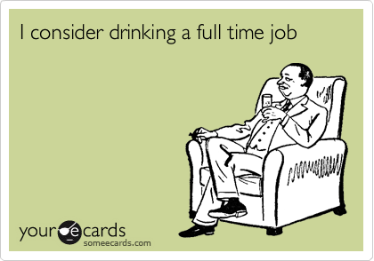 I consider drinking a full time job