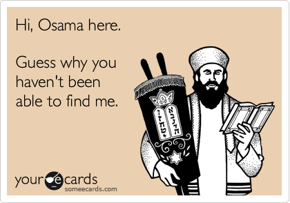 Hi, Osama here.  Guess why you haven't been able to find me.