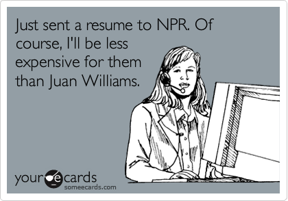 Just sent a resume to NPR. Of course, I'll be less expensive for them than Juan Williams.