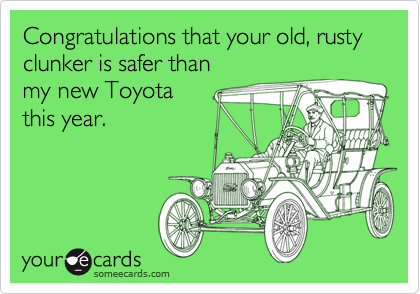 Congratulations that your old, rusty clunker is safer than my new Toyota  this year.