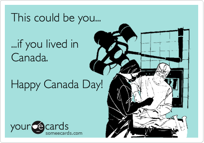 This could be you...  ...if you lived in Canada.  Happy Canada Day!