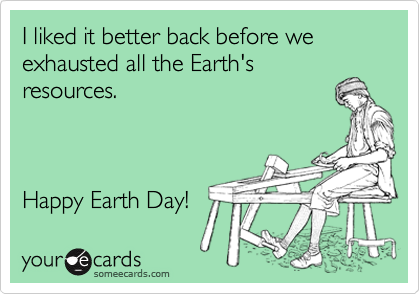 I liked it better back before we exhausted all the Earth's resources.    Happy Earth Day!