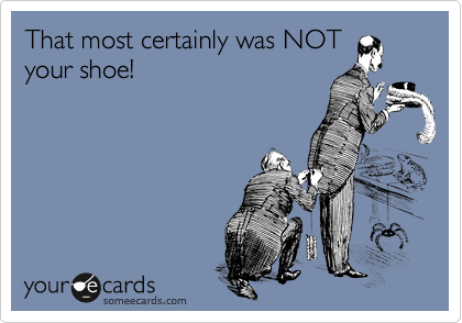 That most certainly was NOT your shoe!