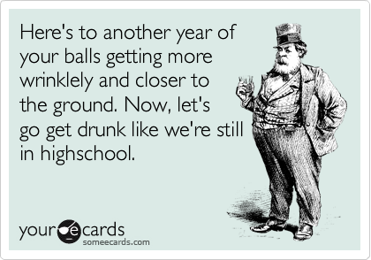 Here's to another year of your balls getting more wrinklely and closer to the ground. Now, let's go get drunk like we're still in highschool.