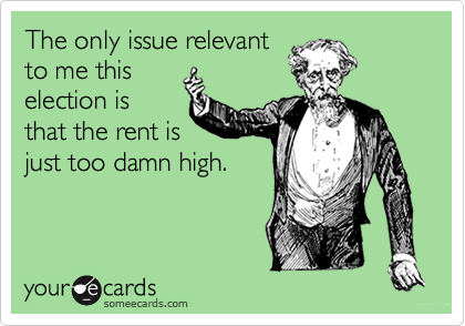 The only issue relevant to me this election is that the rent is just too damn high.