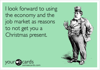 I look forward to using the economy and the job market as reasons to not get you a  Christmas present.