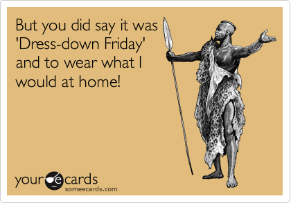 But you did say it was 'Dress-down Friday' and to wear what I would at home!