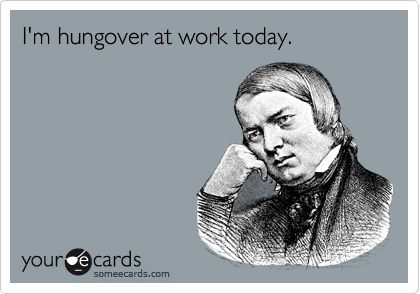 I'm hungover at work today.