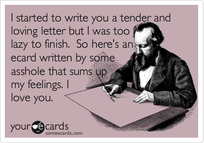 I started to write you a tender and loving letter but I was too lazy to finish.  So here's an  ecard written by some  asshole that sums up  my feelings. I love you.