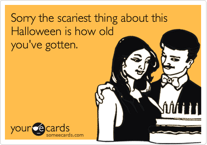 Sorry the scariest thing about this Halloween is how old you've gotten.