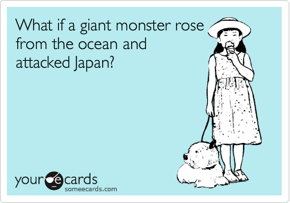 someecards.com - What if a giant monster rose from the ocean and attacked Japan?