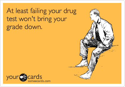 At least failing your drug test won't bring your  grade down.
