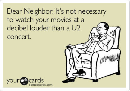 Dear Neighbor: It's not necessary to watch your movies at a decibel louder than a U2 concert.