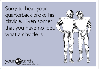 Sorry to hear your quarterback broke his clavicle.  Even sorrier that you have no idea what a clavicle is.