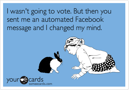 I wasn't going to vote. But then you sent me an automated Facebook message and I changed my mind.