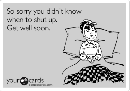 So sorry you didn't know  when to shut up. Get well soon.
