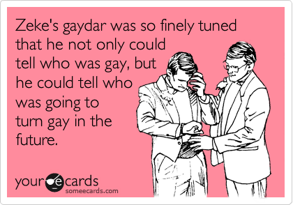 Zeke's gaydar was so finely tuned that he not only could tell who was gay, but he could tell who was going to turn gay in the future.