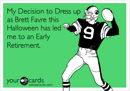 My Decision to Dress up as Brett Favre this Halloween has led me to an Early Retirement.