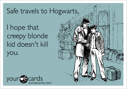 Safe travels to Hogwarts.   I hope that creepy blonde kid doesn't kill you.