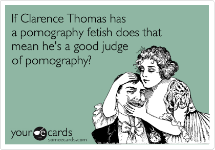 If Clarence Thomas has  a pornography fetish does that mean he's a good judge  of pornography?