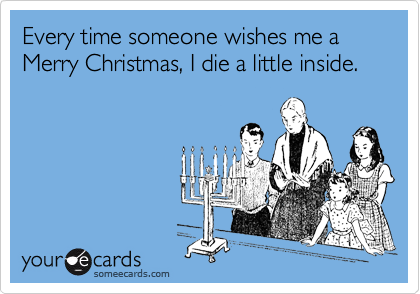 Every time someone wishes me a  Merry Christmas, I die a little inside.