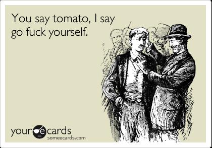 Apologise, but, fuck i say say tomato