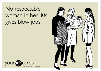No respectable woman in her 30s gives blow jobs.