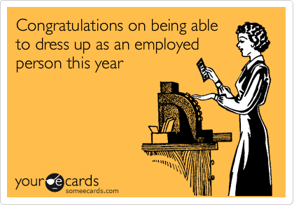 Congratulations on being able to dress up as an employed person this year