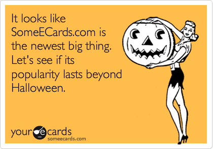 It looks like SomeECards.com is the newest big thing. Let's see if its popularity lasts beyond Halloween.
