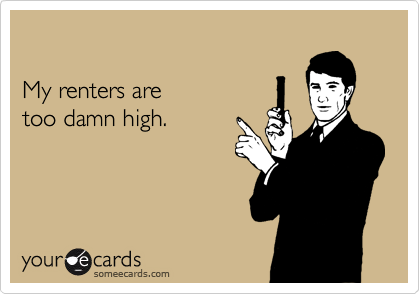 My renters are   too damn high.