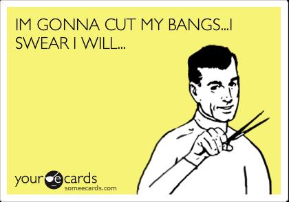 IM GONNA CUT MY BANGS...I SWEAR I WILL...