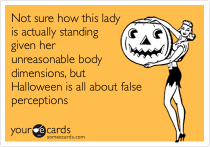 Not sure how this lady is actually standing given her unreasonable body dimensions, but Halloween is all about false perceptions